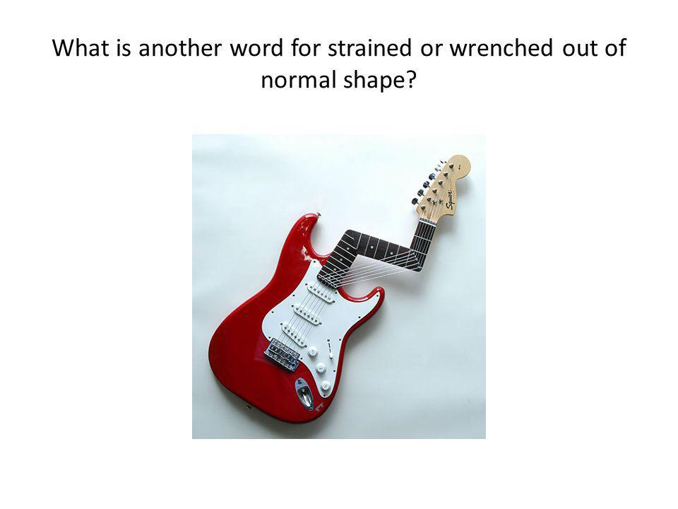 What is another word for strained or wrenched out of normal shape