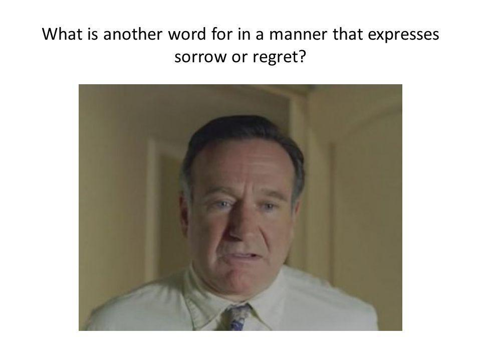What is another word for in a manner that expresses sorrow or regret