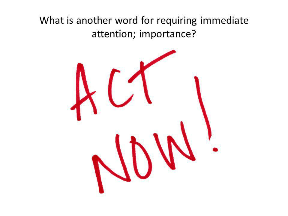 What is another word for requiring immediate attention; importance