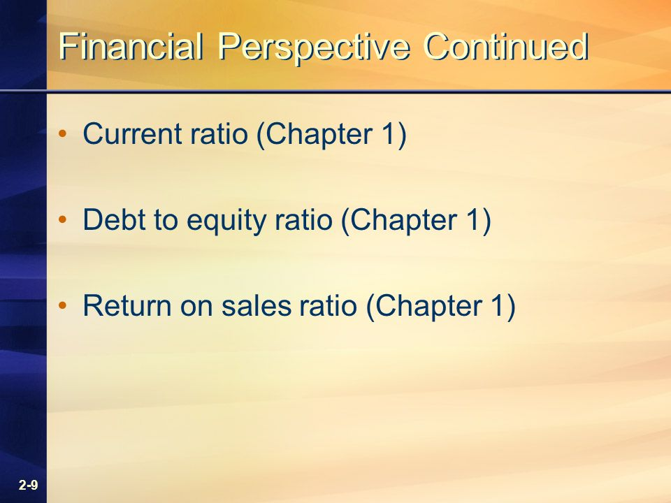 2-9 Financial Perspective Continued Current ratio (Chapter 1) Debt to equity ratio (Chapter 1) Return on sales ratio (Chapter 1)