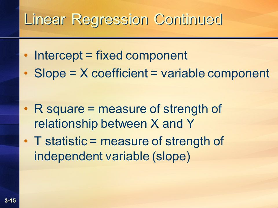 3-15 Linear Regression Continued Intercept = fixed component Slope = X coefficient = variable component R square = measure of strength of relationship between X and Y T statistic = measure of strength of independent variable (slope)