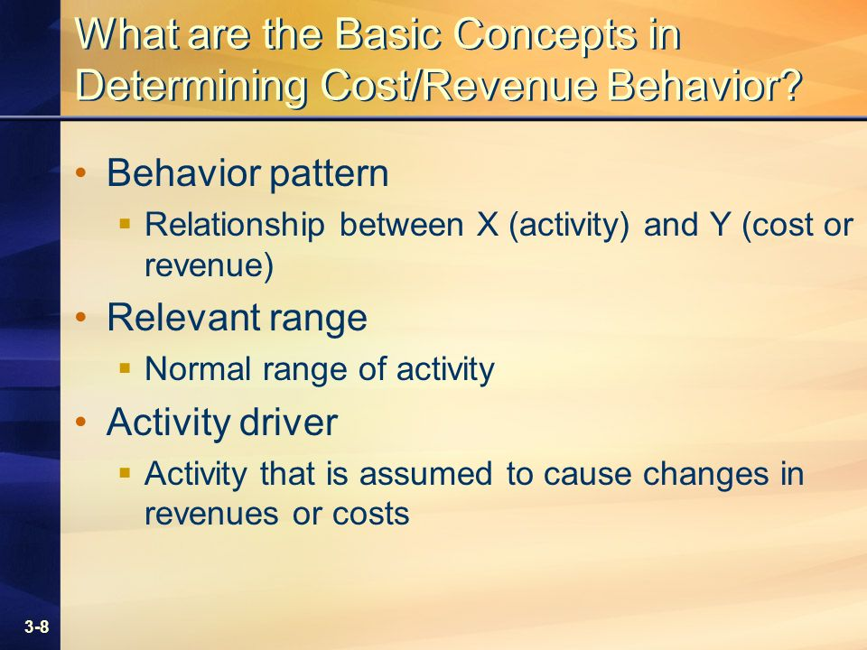 3-8 What are the Basic Concepts in Determining Cost/Revenue Behavior.