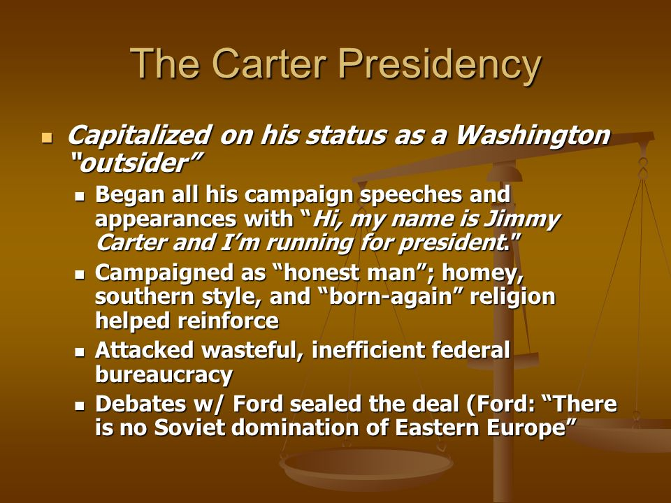 The Carter Presidency Capitalized on his status as a Washington outsider Capitalized on his status as a Washington outsider Began all his campaign speeches and appearances with Hi, my name is Jimmy Carter and Im running for president.
