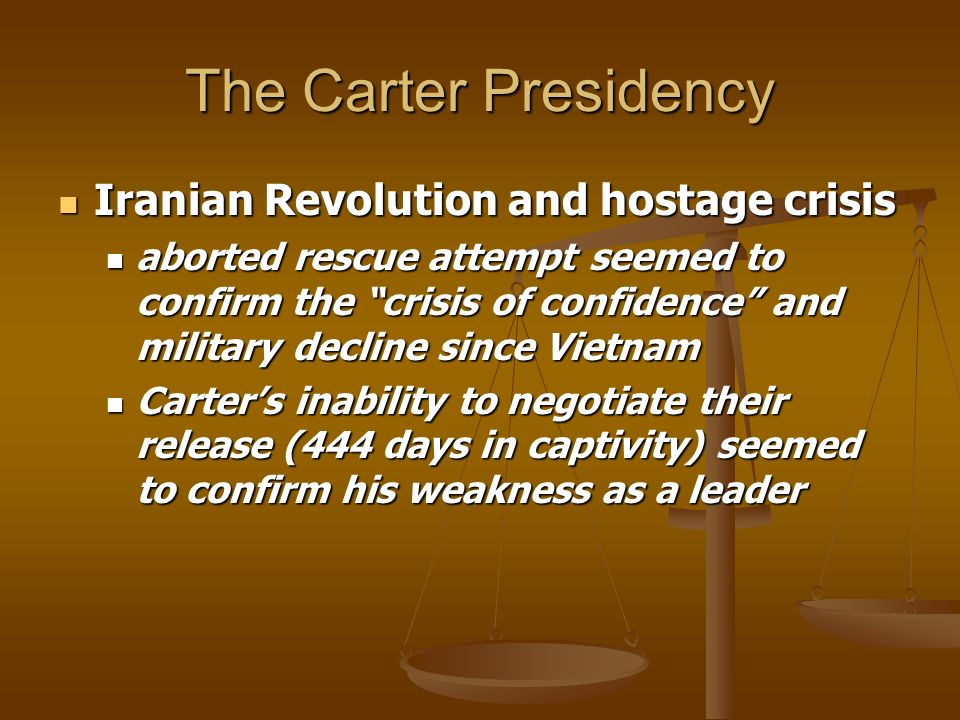 The Carter Presidency Iranian Revolution and hostage crisis Iranian Revolution and hostage crisis aborted rescue attempt seemed to confirm the crisis of confidence and military decline since Vietnam aborted rescue attempt seemed to confirm the crisis of confidence and military decline since Vietnam Carters inability to negotiate their release (444 days in captivity) seemed to confirm his weakness as a leader Carters inability to negotiate their release (444 days in captivity) seemed to confirm his weakness as a leader