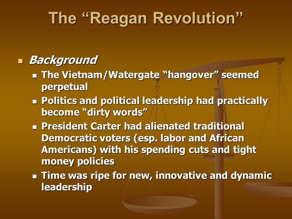 The Reagan Revolution Background Background The Vietnam/Watergate hangover seemed perpetual The Vietnam/Watergate hangover seemed perpetual Politics and political leadership had practically become dirty words Politics and political leadership had practically become dirty words President Carter had alienated traditional Democratic voters (esp.