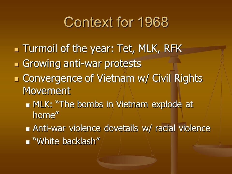 Context for 1968 Turmoil of the year: Tet, MLK, RFK Turmoil of the year: Tet, MLK, RFK Growing anti-war protests Growing anti-war protests Convergence of Vietnam w/ Civil Rights Movement Convergence of Vietnam w/ Civil Rights Movement MLK: The bombs in Vietnam explode at home MLK: The bombs in Vietnam explode at home Anti-war violence dovetails w/ racial violence Anti-war violence dovetails w/ racial violence White backlash White backlash