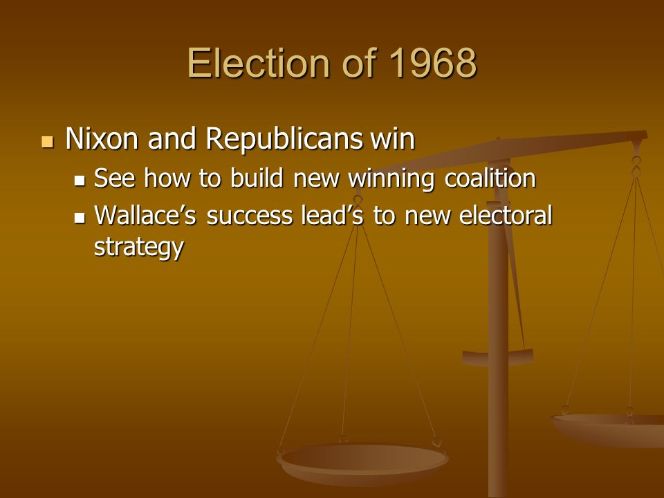 Election of 1968 Nixon and Republicans win Nixon and Republicans win See how to build new winning coalition See how to build new winning coalition Wallaces success leads to new electoral strategy Wallaces success leads to new electoral strategy