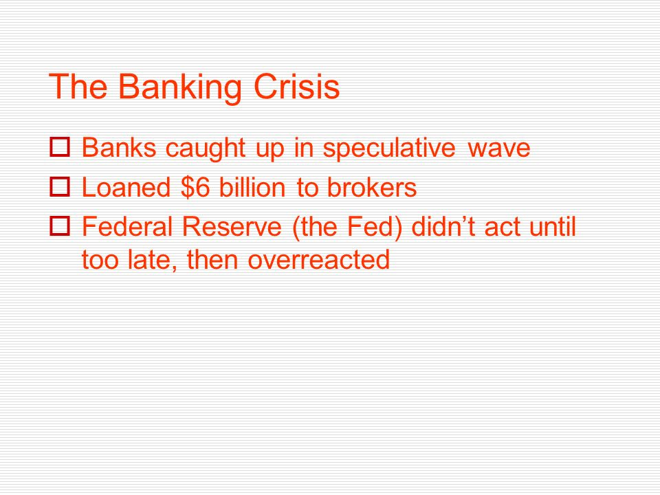 The Banking Crisis Banks caught up in speculative wave Loaned $6 billion to brokers Federal Reserve (the Fed) didnt act until too late, then overreacted
