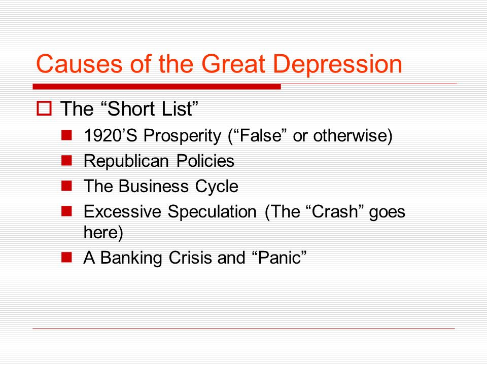 Causes of the Great Depression The Short List 1920S Prosperity (False or otherwise) Republican Policies The Business Cycle Excessive Speculation (The Crash goes here) A Banking Crisis and Panic
