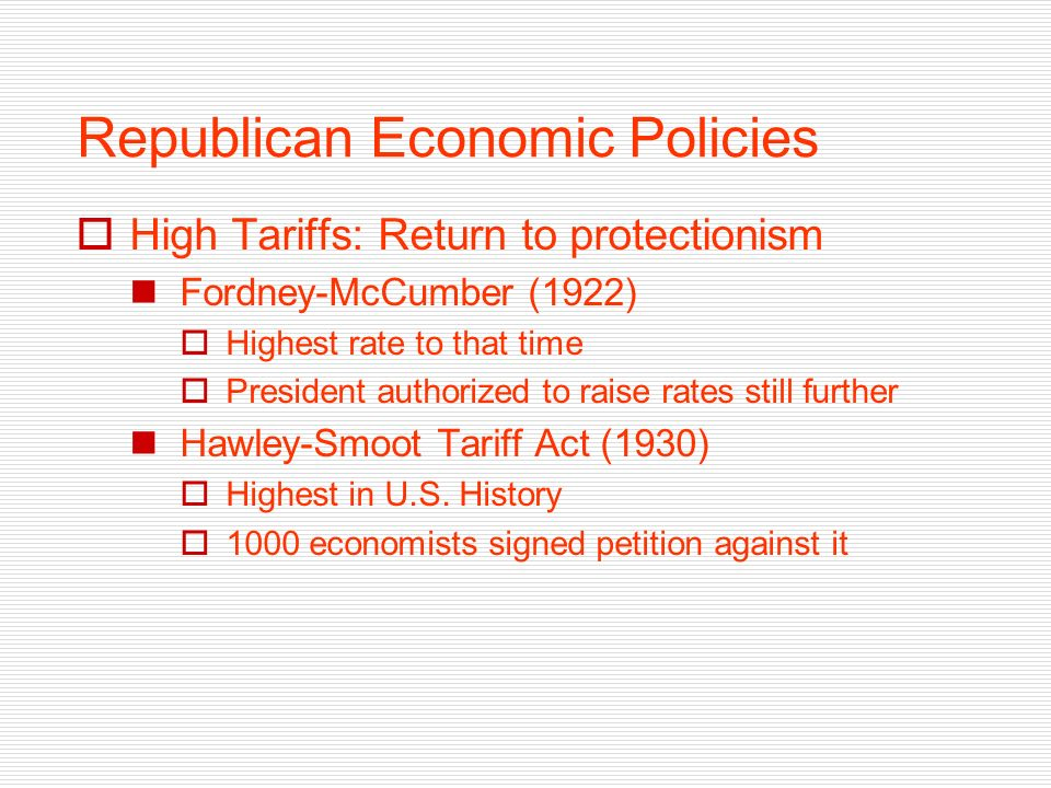 Republican Economic Policies High Tariffs: Return to protectionism Fordney-McCumber (1922) Highest rate to that time President authorized to raise rates still further Hawley-Smoot Tariff Act (1930) Highest in U.S.
