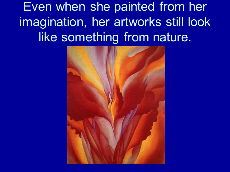 Even when she painted from her imagination, her artworks still look like something from nature.
