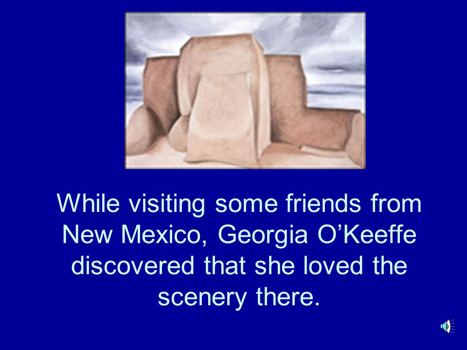While visiting some friends from New Mexico, Georgia OKeeffe discovered that she loved the scenery there.