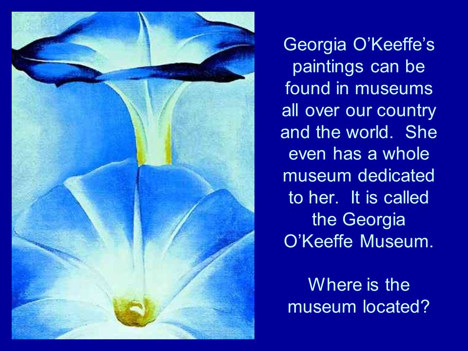 Georgia OKeeffes paintings can be found in museums all over our country and the world.