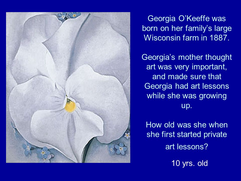 Georgia OKeeffe was born on her familys large Wisconsin farm in 1887.