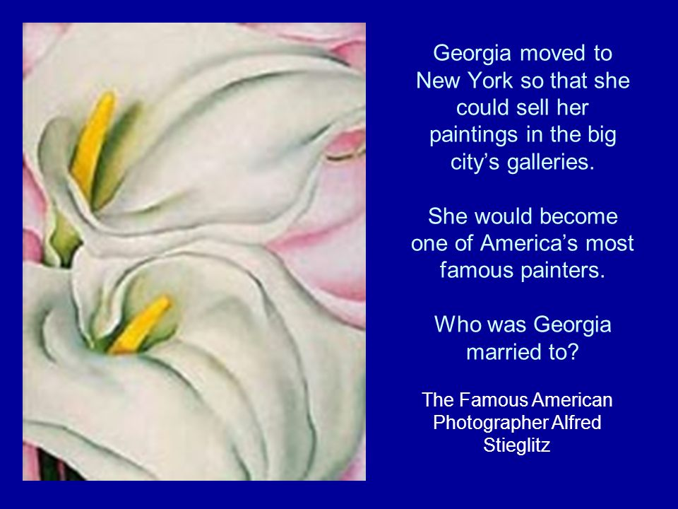 Georgia moved to New York so that she could sell her paintings in the big citys galleries.