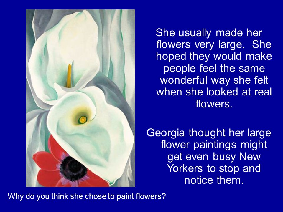 Why do you think she chose to paint flowers. She usually made her flowers very large.