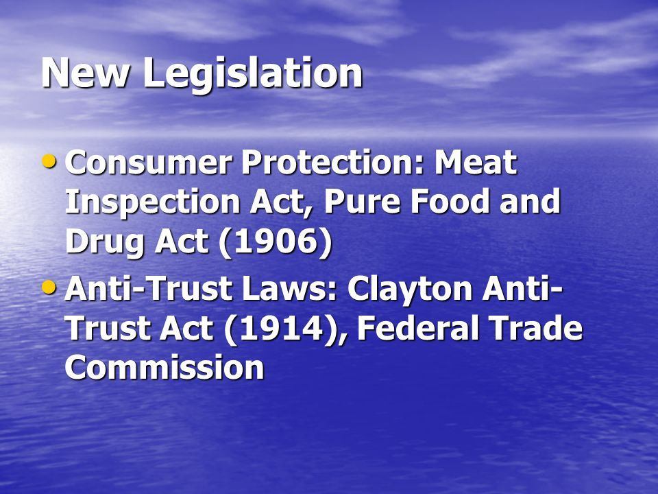 New Legislation Consumer Protection: Meat Inspection Act, Pure Food and Drug Act (1906) Consumer Protection: Meat Inspection Act, Pure Food and Drug Act (1906) Anti-Trust Laws: Clayton Anti- Trust Act (1914), Federal Trade Commission Anti-Trust Laws: Clayton Anti- Trust Act (1914), Federal Trade Commission