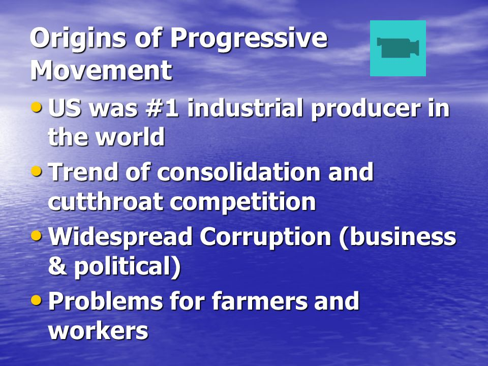 Origins of Progressive Movement US was #1 industrial producer in the world US was #1 industrial producer in the world Trend of consolidation and cutthroat competition Trend of consolidation and cutthroat competition Widespread Corruption (business & political) Widespread Corruption (business & political) Problems for farmers and workers Problems for farmers and workers