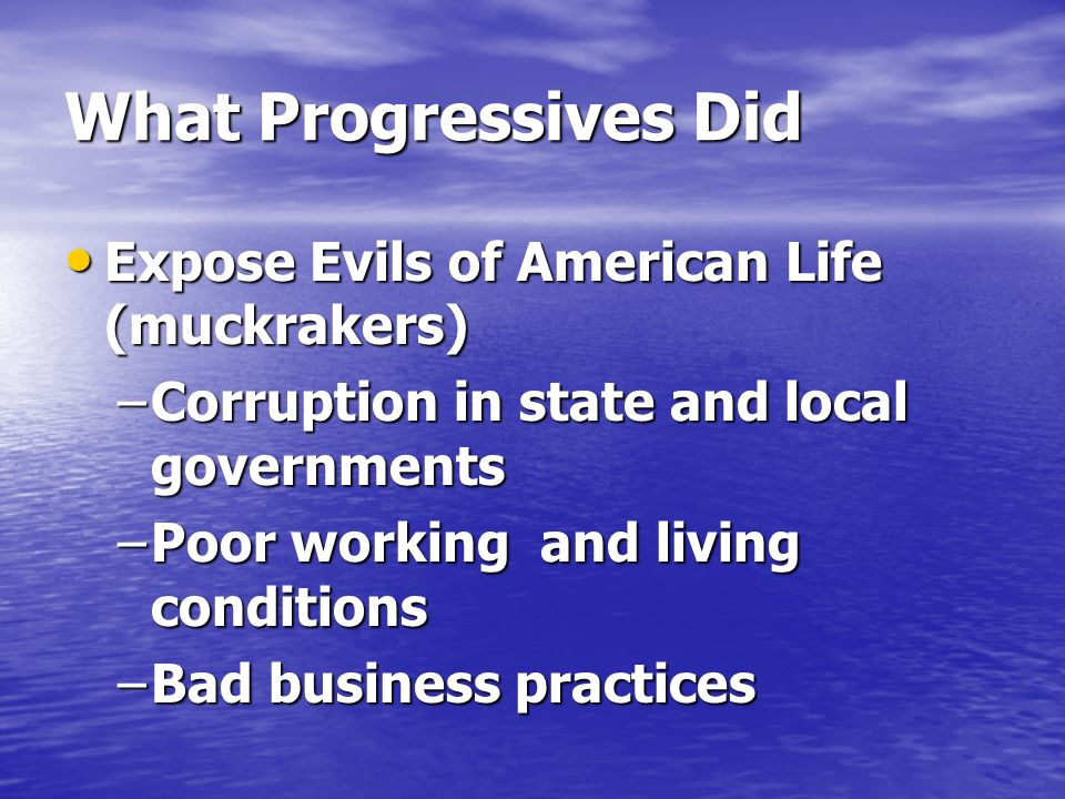 What Progressives Did Expose Evils of American Life (muckrakers) Expose Evils of American Life (muckrakers) –Corruption in state and local governments –Poor working and living conditions –Bad business practices