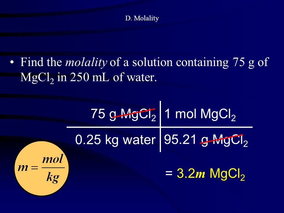 D. Molality Find the molality of a solution containing 75 g of MgCl 2 in 250 mL of water.