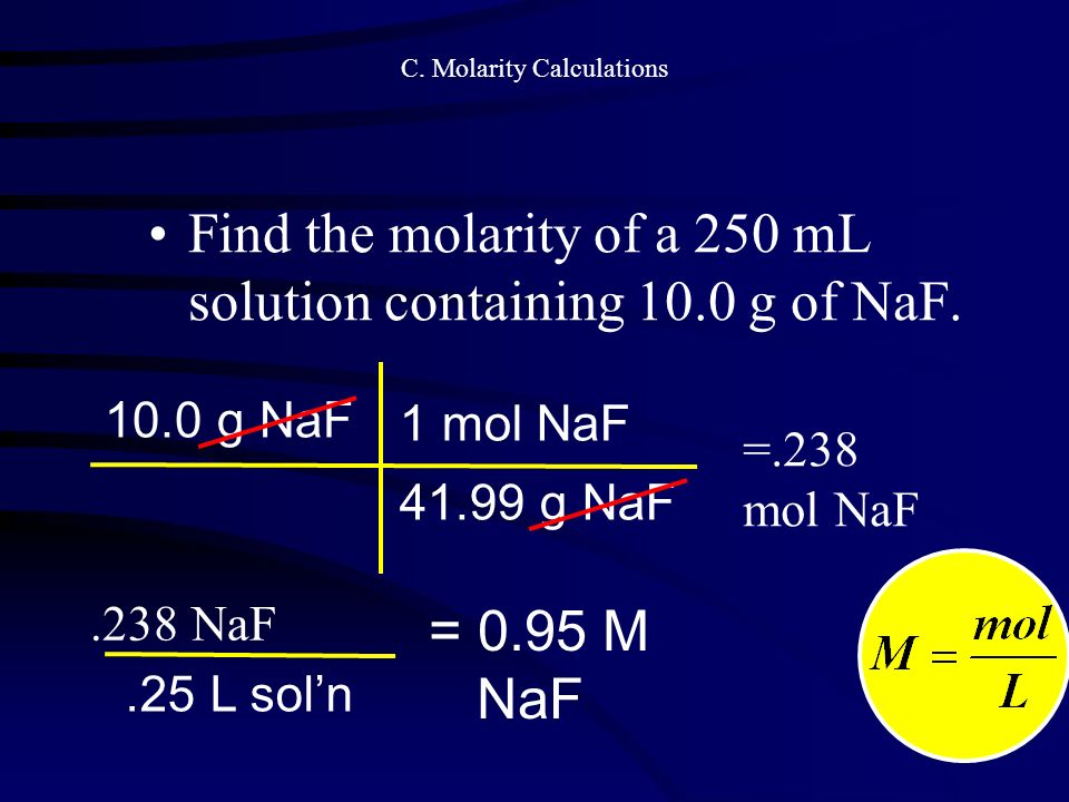C. Molarity Calculations Find the molarity of a 250 mL solution containing 10.0 g of NaF.