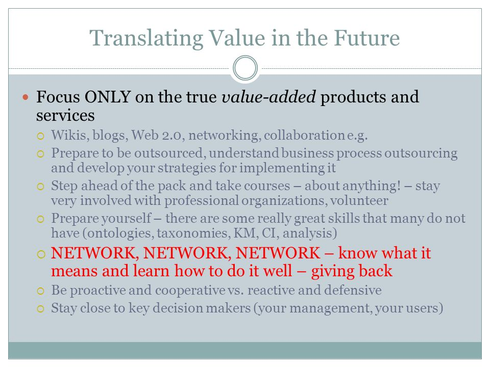 Translating Value in the Future Focus ONLY on the true value-added products and services Wikis, blogs, Web 2.0, networking, collaboration e.g.