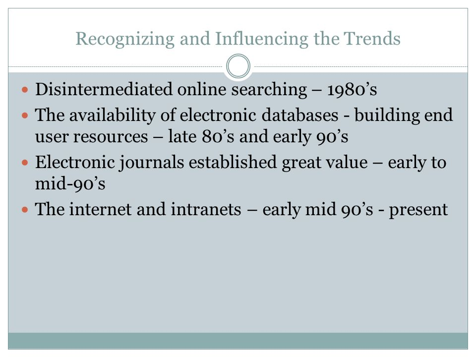 Recognizing and Influencing the Trends Disintermediated online searching – 1980s The availability of electronic databases - building end user resources – late 80s and early 90s Electronic journals established great value – early to mid-90s The internet and intranets – early mid 90s - present