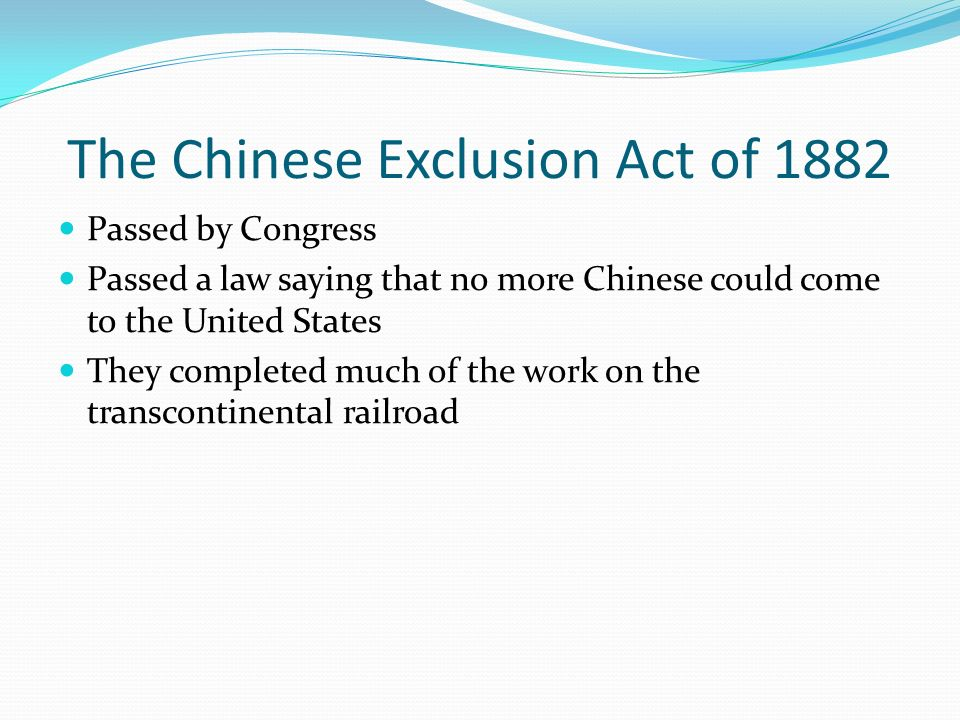 The Chinese Exclusion Act of 1882 Passed by Congress Passed a law saying that no more Chinese could come to the United States They completed much of the work on the transcontinental railroad