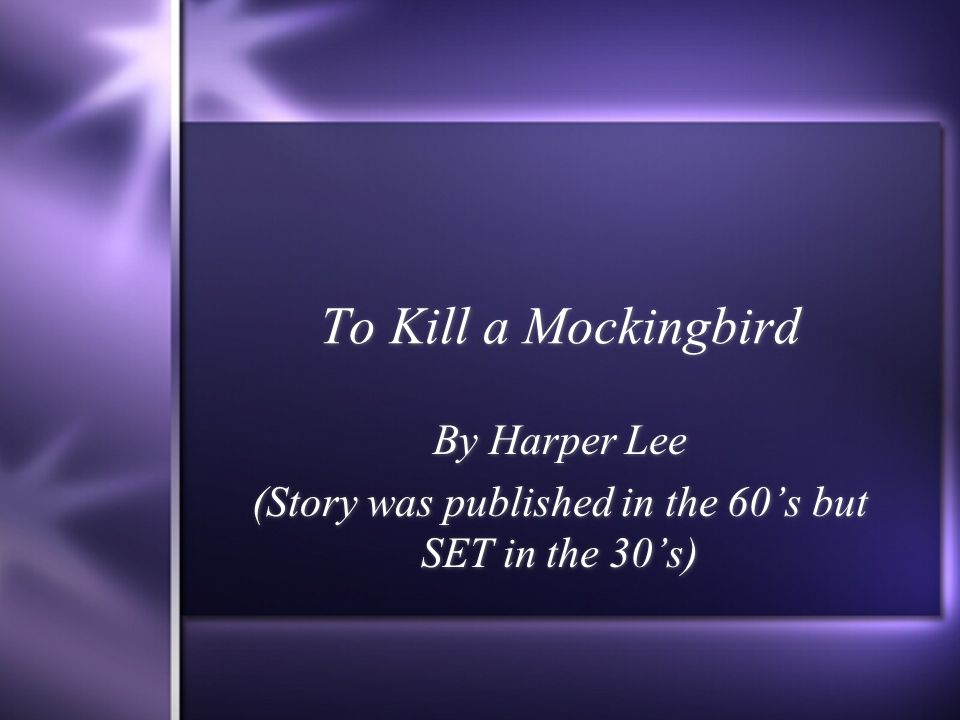 To Kill a Mockingbird By Harper Lee (Story was published in the 60s but SET in the 30s) By Harper Lee (Story was published in the 60s but SET in the 30s)