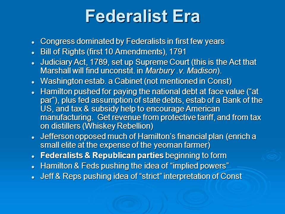 Federalist Era Congress dominated by Federalists in first few years Congress dominated by Federalists in first few years Bill of Rights (first 10 Amendments), 1791 Bill of Rights (first 10 Amendments), 1791 Judiciary Act, 1789, set up Supreme Court (this is the Act that Marshall will find unconstit.