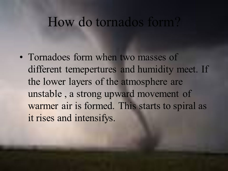 How do tornados form. Tornadoes form when two masses of different temepertures and humidity meet.