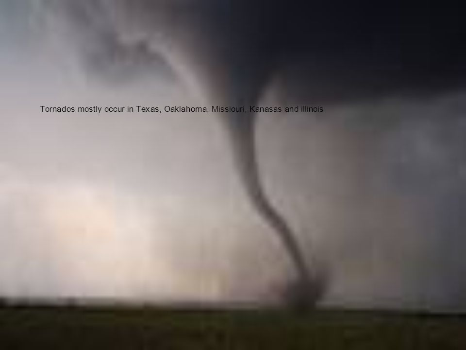 Tornados mostly occur in Texas, Oaklahoma, Missiouri, Kanasas and illinois