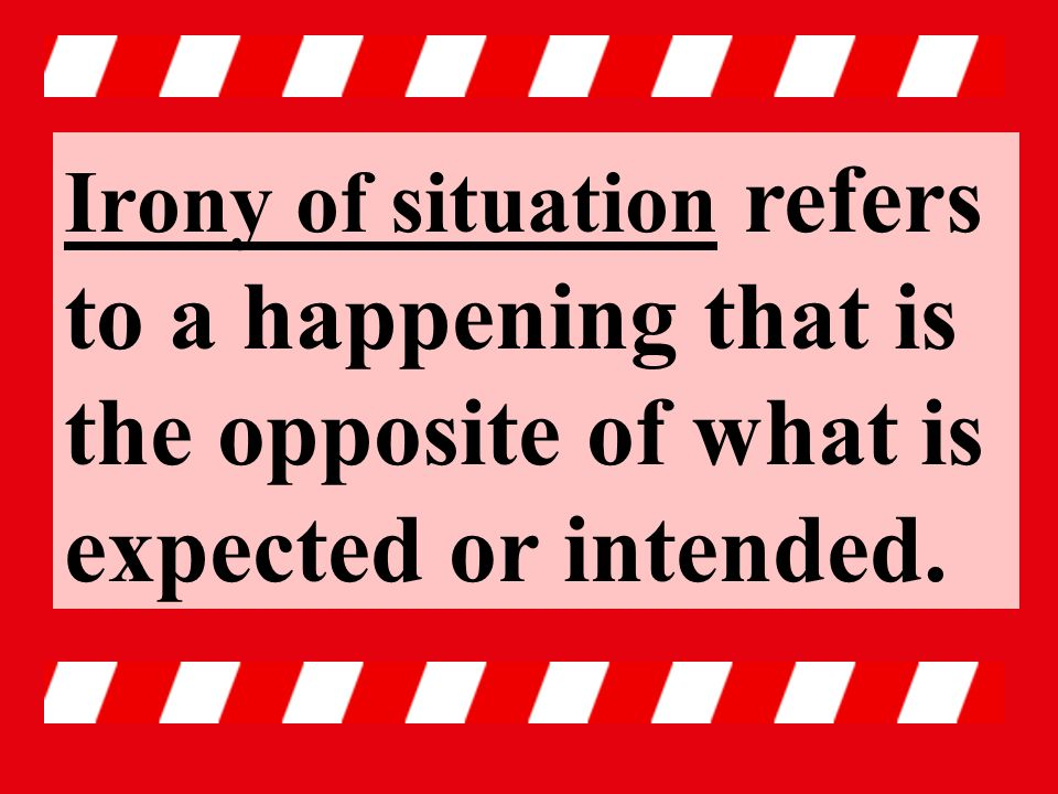 Irony of situation refers to a happening that is the opposite of what is expected or intended.