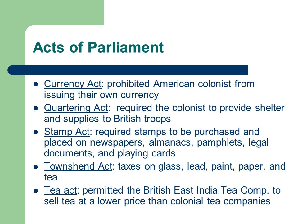 Acts of Parliament Currency Act: prohibited American colonist from issuing their own currency Quartering Act: required the colonist to provide shelter and supplies to British troops Stamp Act: required stamps to be purchased and placed on newspapers, almanacs, pamphlets, legal documents, and playing cards Townshend Act: taxes on glass, lead, paint, paper, and tea Tea act: permitted the British East India Tea Comp.