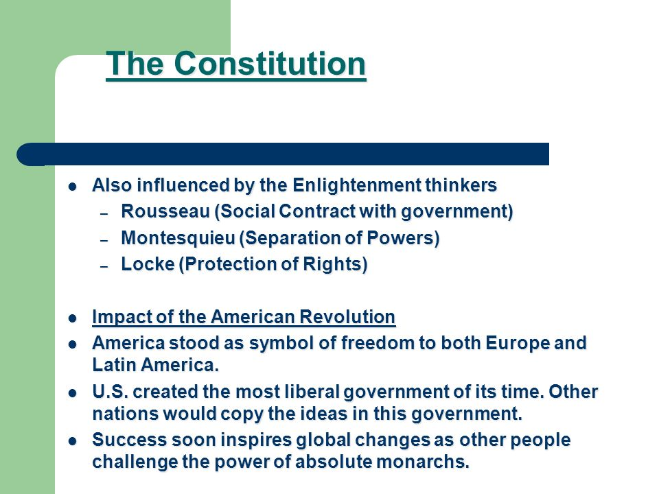 The Constitution Also influenced by the Enlightenment thinkers Also influenced by the Enlightenment thinkers – Rousseau (Social Contract with government) – Montesquieu (Separation of Powers) – Locke (Protection of Rights) Impact of the American Revolution Impact of the American Revolution America stood as symbol of freedom to both Europe and Latin America.
