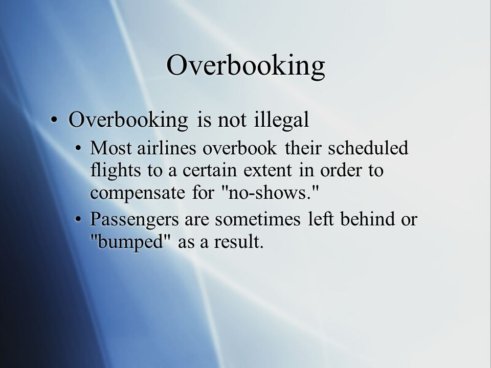 Overbooking Overbooking is not illegal Most airlines overbook their scheduled flights to a certain extent in order to compensate for no-shows. Passengers are sometimes left behind or bumped as a result.