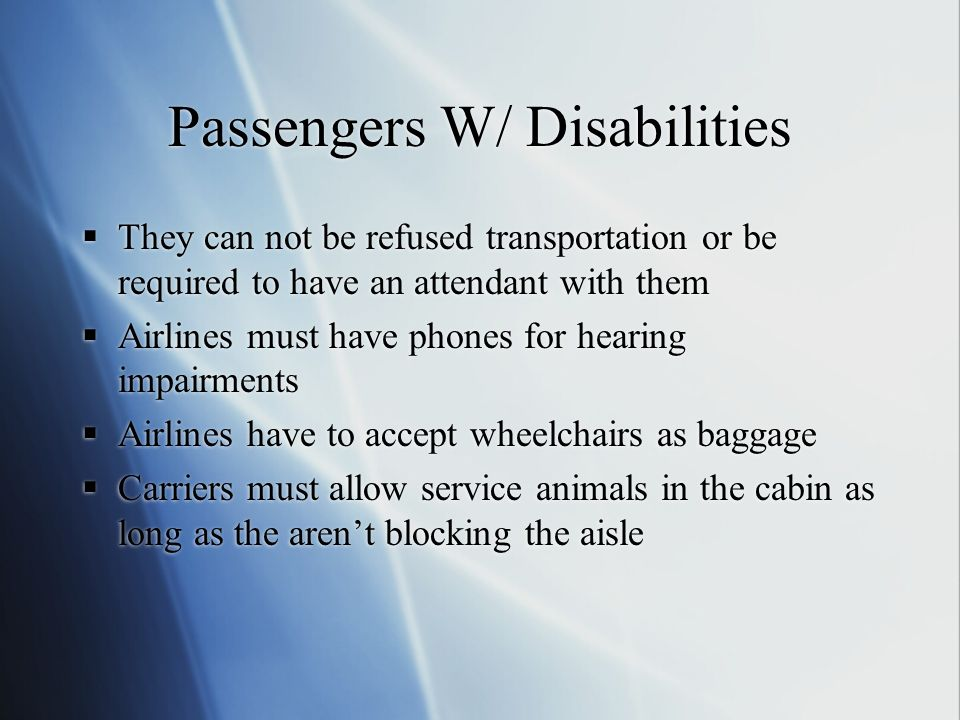 Passengers W/ Disabilities They can not be refused transportation or be required to have an attendant with them Airlines must have phones for hearing impairments Airlines have to accept wheelchairs as baggage Carriers must allow service animals in the cabin as long as the arent blocking the aisle They can not be refused transportation or be required to have an attendant with them Airlines must have phones for hearing impairments Airlines have to accept wheelchairs as baggage Carriers must allow service animals in the cabin as long as the arent blocking the aisle