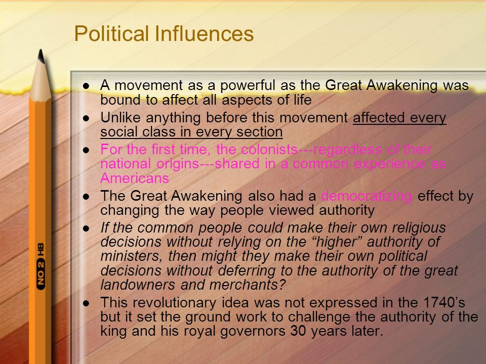 Political Influences A movement as a powerful as the Great Awakening was bound to affect all aspects of life Unlike anything before this movement affected every social class in every section For the first time, the colonists---regardless of their national origins---shared in a common experience as Americans The Great Awakening also had a democratizing effect by changing the way people viewed authority If the common people could make their own religious decisions without relying on the higher authority of ministers, then might they make their own political decisions without deferring to the authority of the great landowners and merchants.