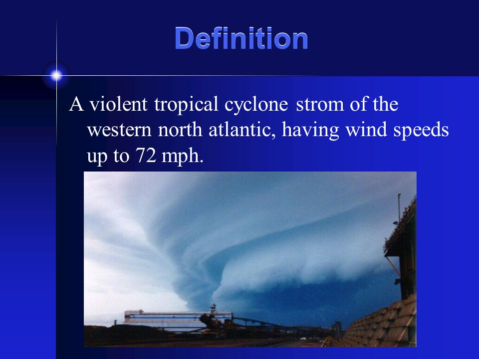 Definition A violent tropical cyclone strom of the western north atlantic, having wind speeds up to 72 mph.