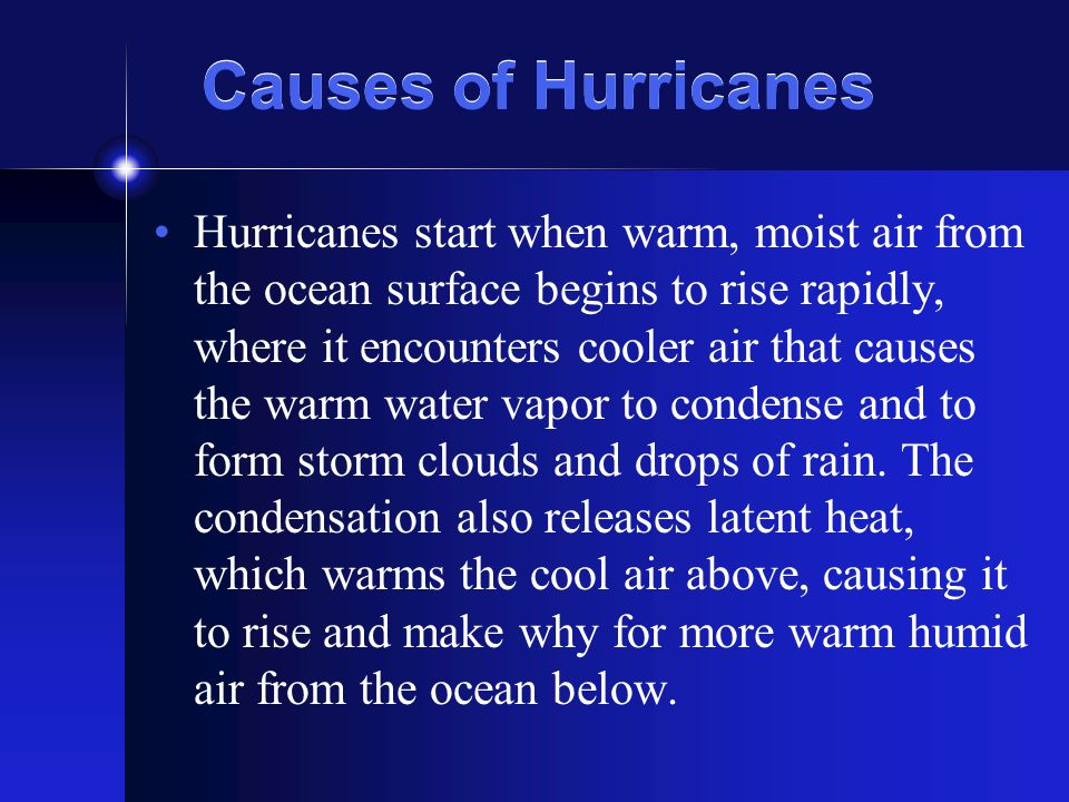 Causes of Hurricanes Hurricanes start when warm, moist air from the ocean surface begins to rise rapidly, where it encounters cooler air that causes the warm water vapor to condense and to form storm clouds and drops of rain.