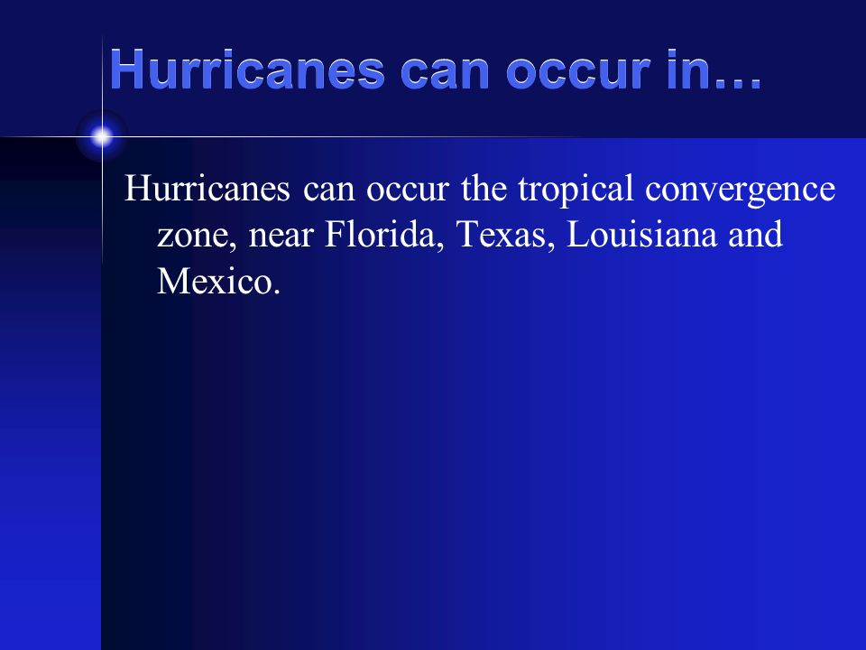 Hurricanes can occur in… Hurricanes can occur the tropical convergence zone, near Florida, Texas, Louisiana and Mexico.