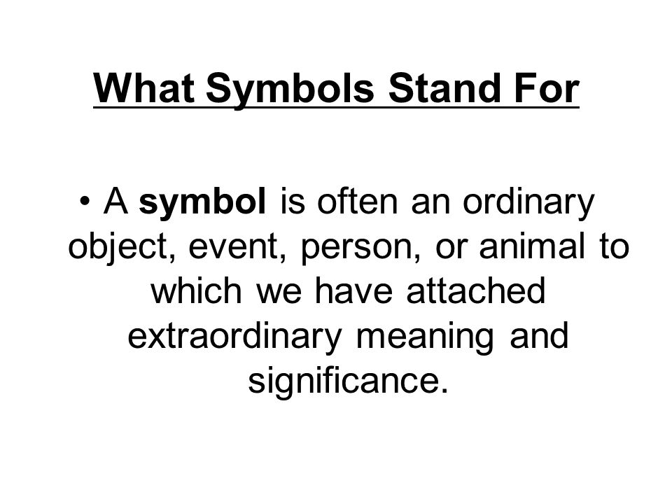 What Symbols Stand For A symbol is often an ordinary object, event, person, or animal to which we have attached extraordinary meaning and significance.