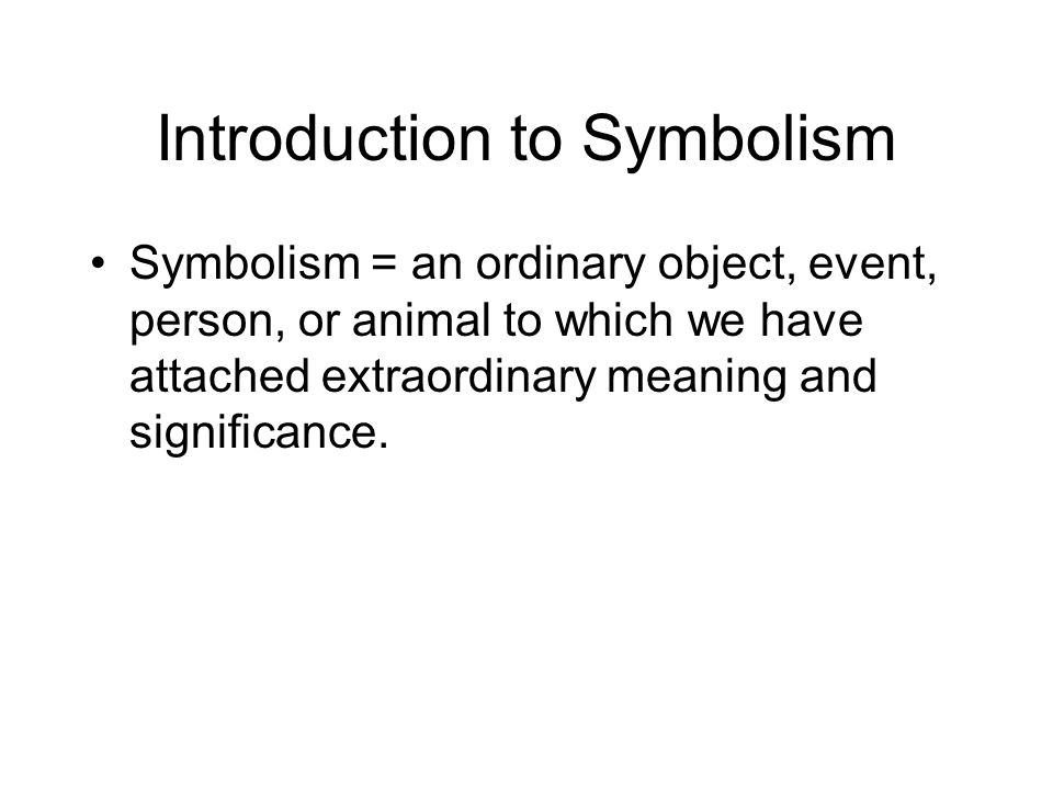 Introduction to Symbolism Symbolism = an ordinary object, event, person, or animal to which we have attached extraordinary meaning and significance.