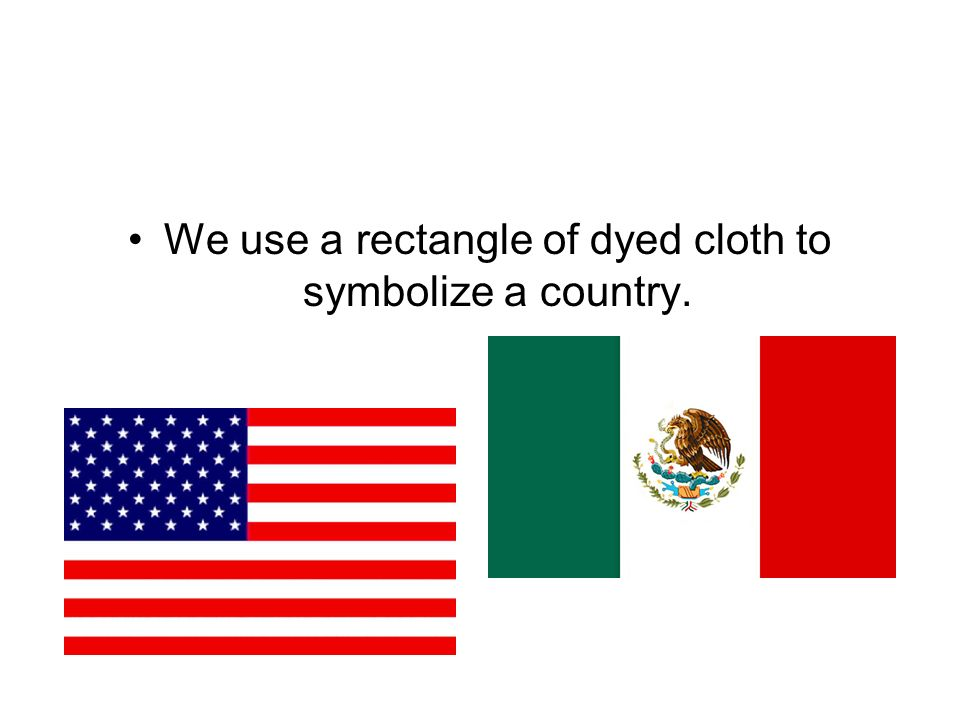 We use a rectangle of dyed cloth to symbolize a country.