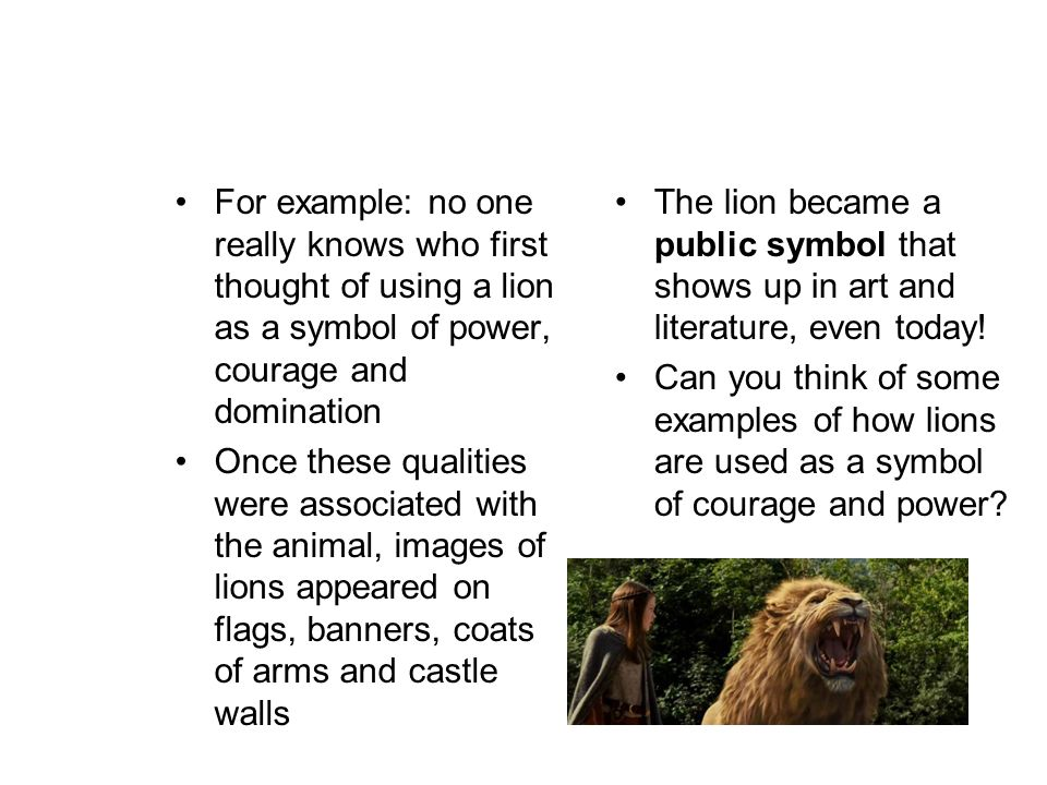 For example: no one really knows who first thought of using a lion as a symbol of power, courage and domination Once these qualities were associated with the animal, images of lions appeared on flags, banners, coats of arms and castle walls The lion became a public symbol that shows up in art and literature, even today.
