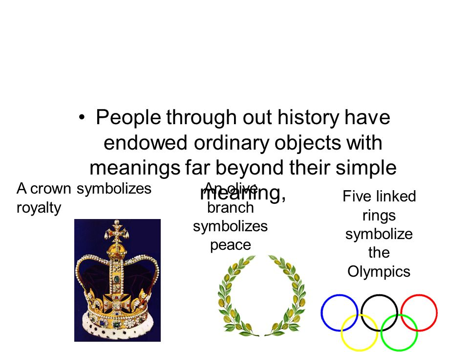 People through out history have endowed ordinary objects with meanings far beyond their simple meaning, A crown symbolizes royalty An olive branch symbolizes peace Five linked rings symbolize the Olympics