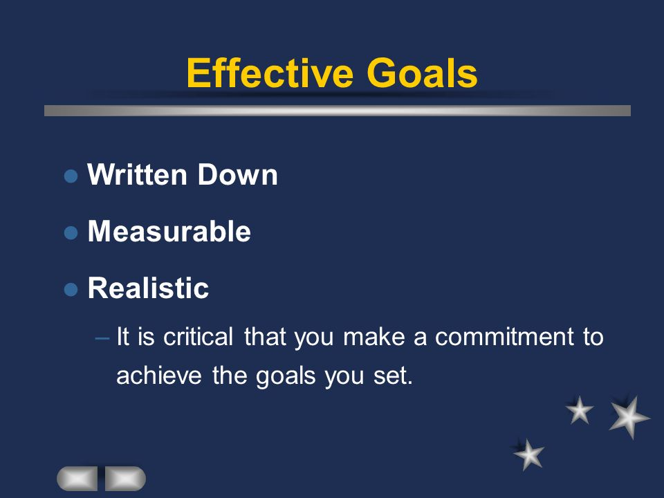 Effective Goals Written Down Measurable Realistic –It is critical that you make a commitment to achieve the goals you set.