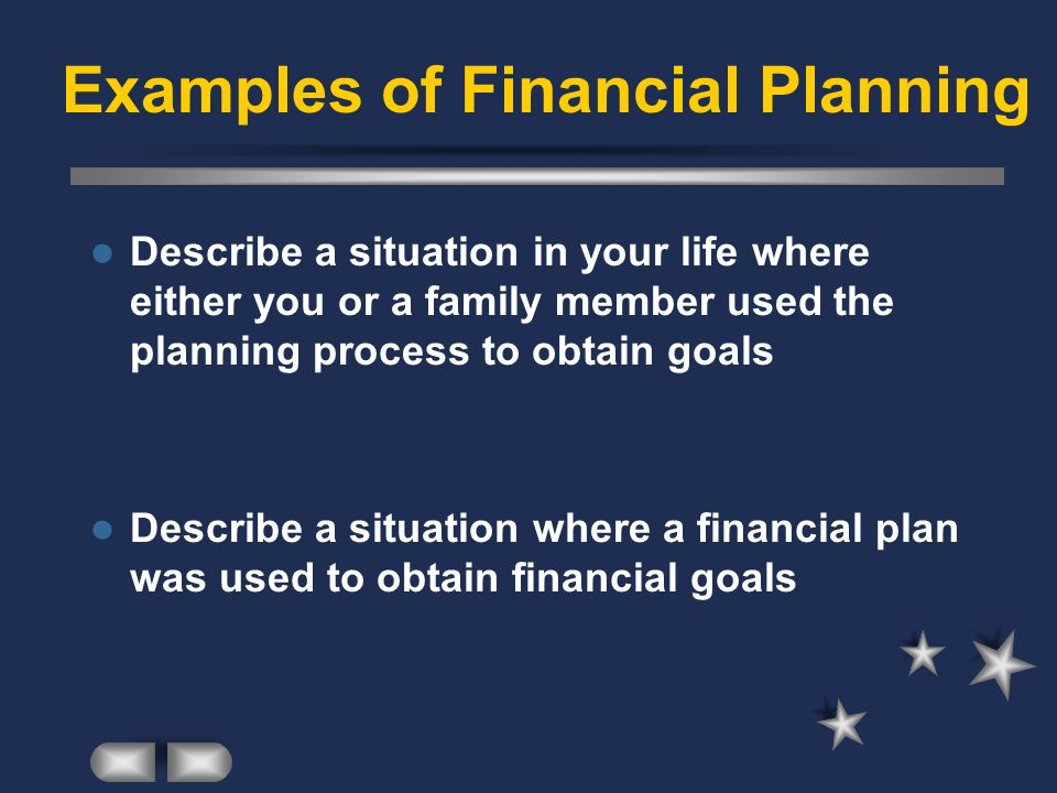 Examples of Financial Planning Describe a situation in your life where either you or a family member used the planning process to obtain goals Describe a situation where a financial plan was used to obtain financial goals