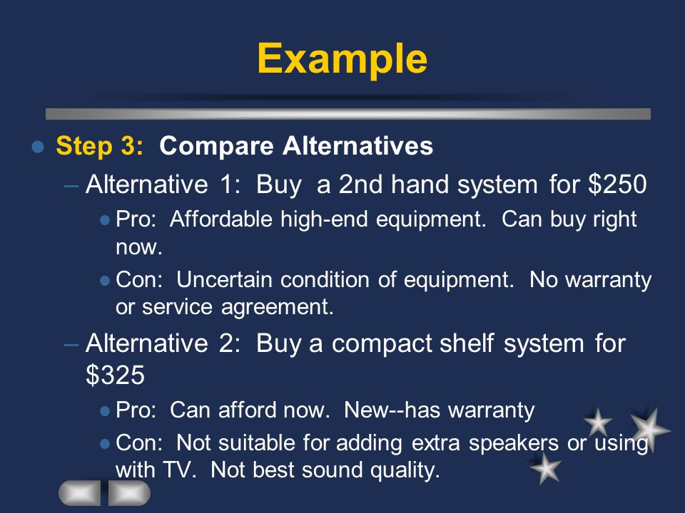 Example Step 3: Compare Alternatives –Alternative 1: Buy a 2nd hand system for $250 Pro: Affordable high-end equipment.