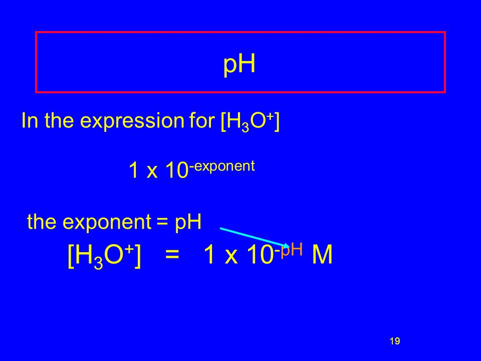 19 In the expression for [H 3 O + ] 1 x 10 -exponent the exponent = pH [H 3 O + ] = 1 x 10 -pH M pH